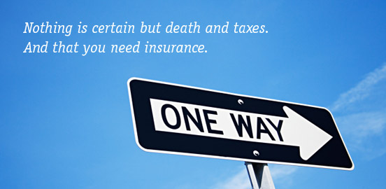 Nothing is certain but death and taxes. And that you need insurance.